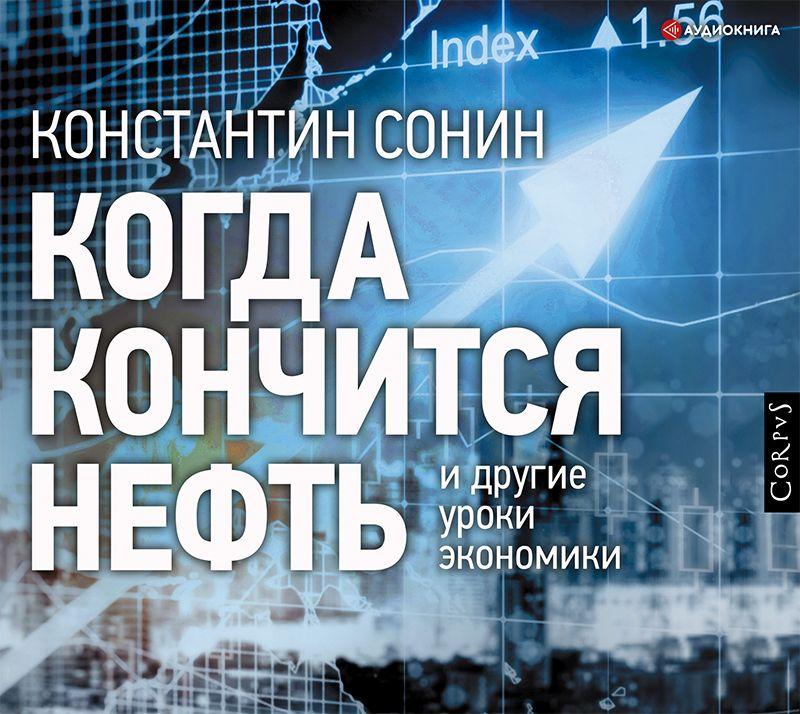 Константин Сонин Когда кончится нефть и другие уроки экономики сонин к когда кончится нефть и другие уроки экономики