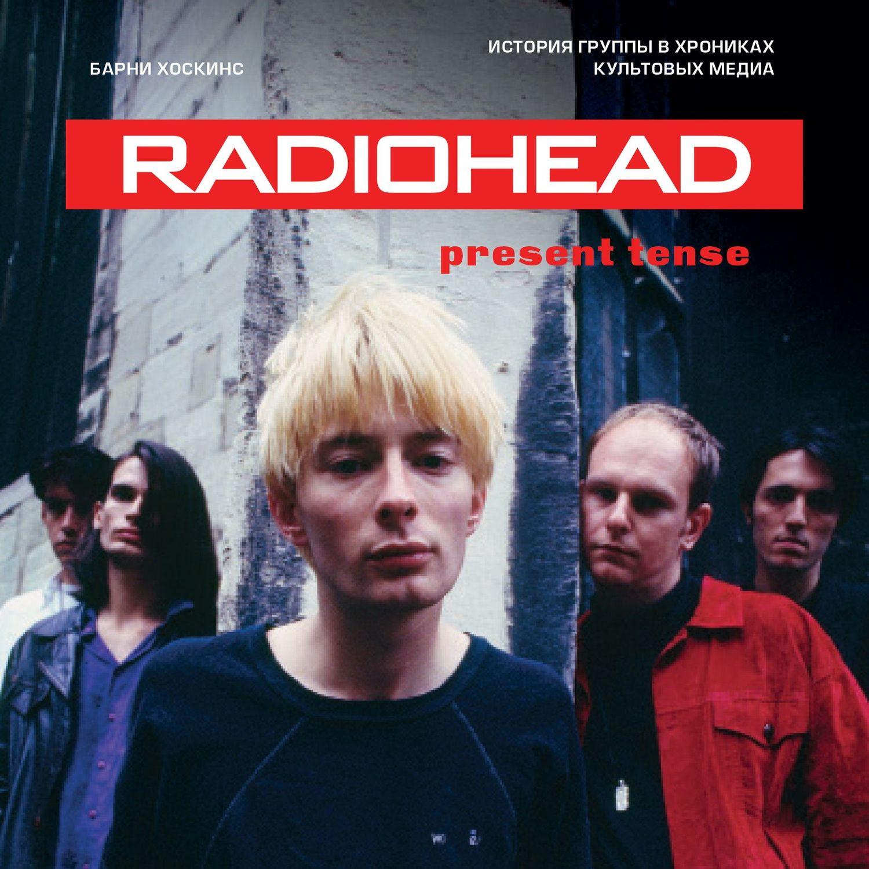 Фото - Барни Хоскинс Radiohead. Present Tense. История группы в хрониках культовых медиа доэни д radiohead история за каждой песней