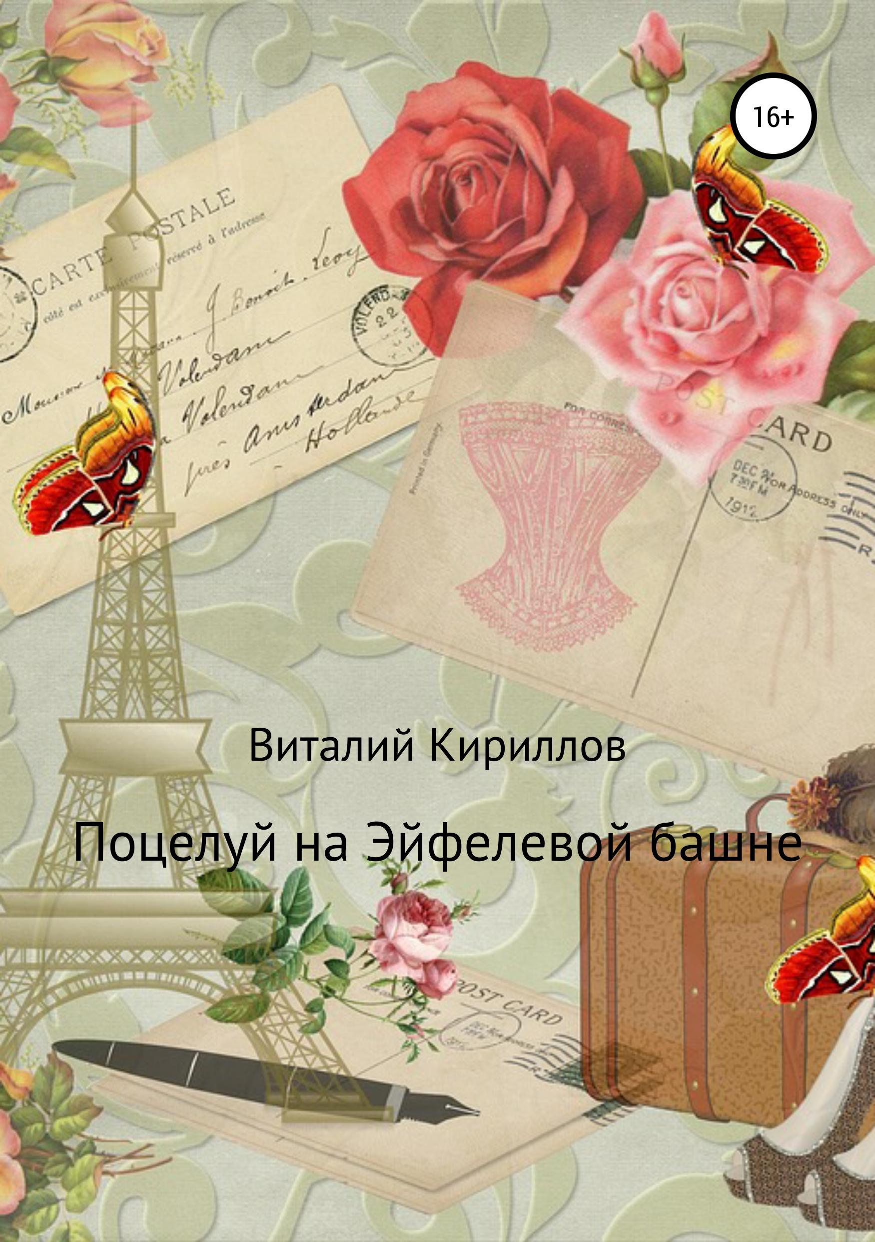 Виталий Александрович Кириллов Поцелуй на Эйфелевой башне эндрюс э поцелуй под звездным небом роман