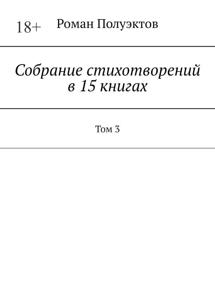 Роман Полуэктов Собраниестихотворений в15книгах. Том3 аппиано алессандра завтра все наладится роман