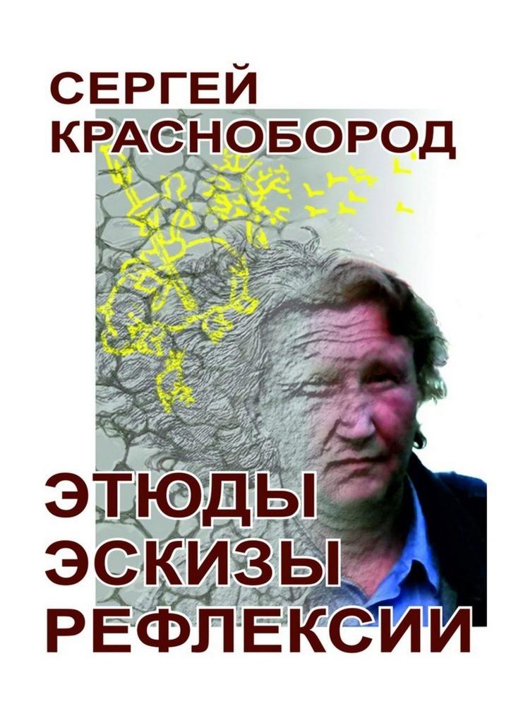 Сергей Краснобород Этюды. Эскизы. Рефлексии. Стихи