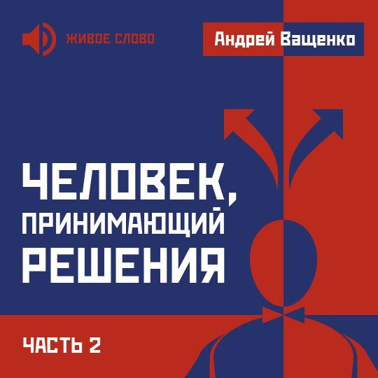 Андрей Ващенко Человек, принимающий решения. Часть 2