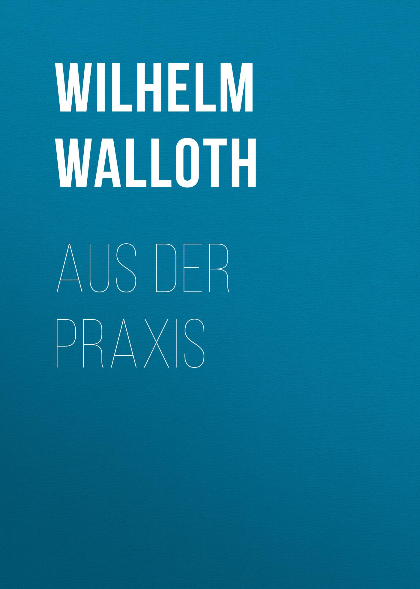 Wilhelm Walloth Aus der Praxis wilhelm deeke aus meinen erinnerungen an emanuel geibel