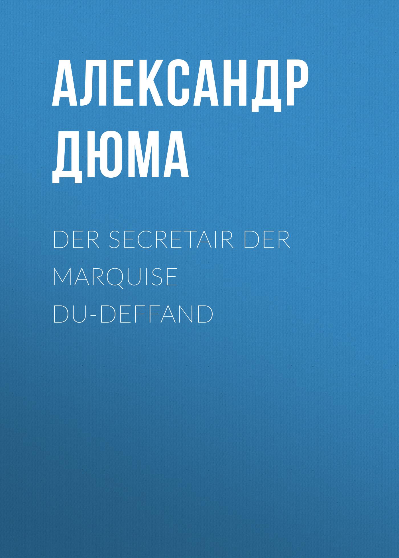 Александр Дюма Der Secretair der Marquise Du-Deffand александр дюма der chevalier von maison rouge