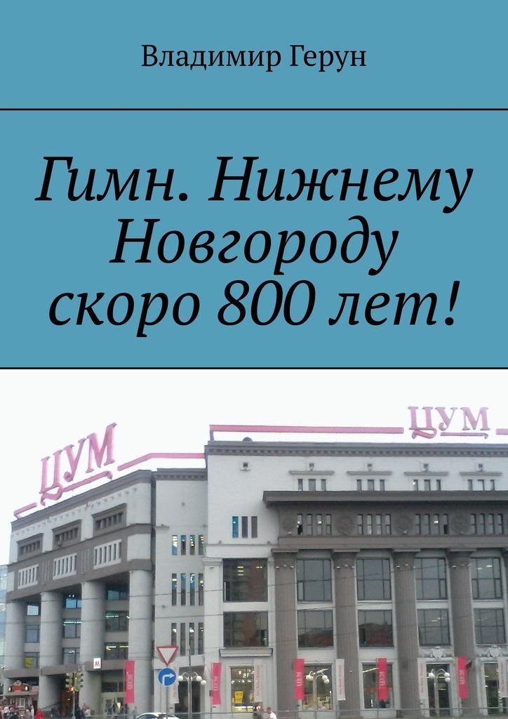 Владимир Герун Гимн. Нижнему Новгороду скоро 800лет! ирина хамидуллина и нет нигде земли на свете прекрасней родины моей