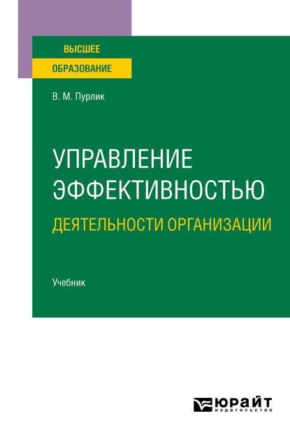 Управление эффективностью деятельности организации. Учебник для вузов ( Вячеслав Михайлович Пурлик  )
