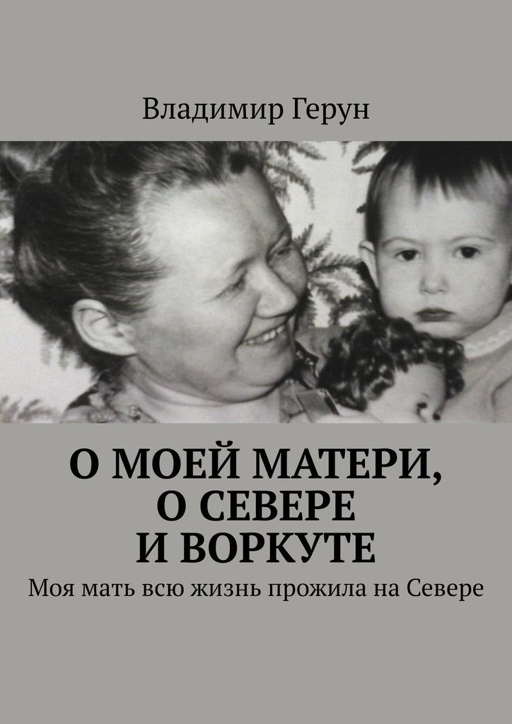цена на Владимир Герун Омоей матери, оСевере иВоркуте. Моя мать всю жизнь прожила наСевере