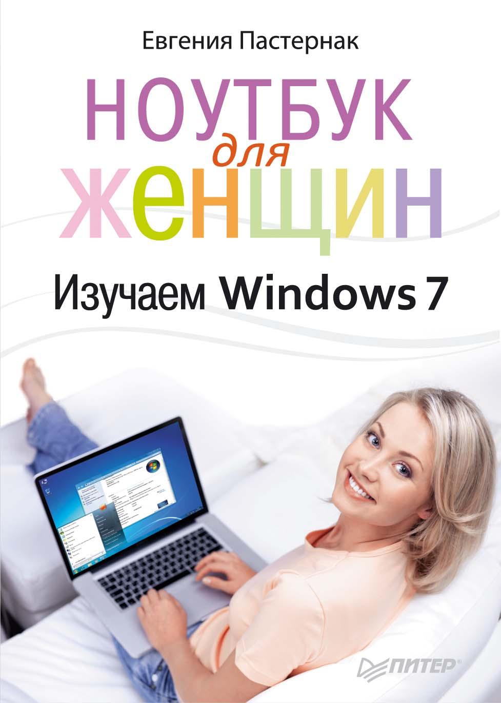 Евгения Пастернак Ноутбук для женщин. Изучаем Windows 7 ноутбук без напряга изучаем windows 7