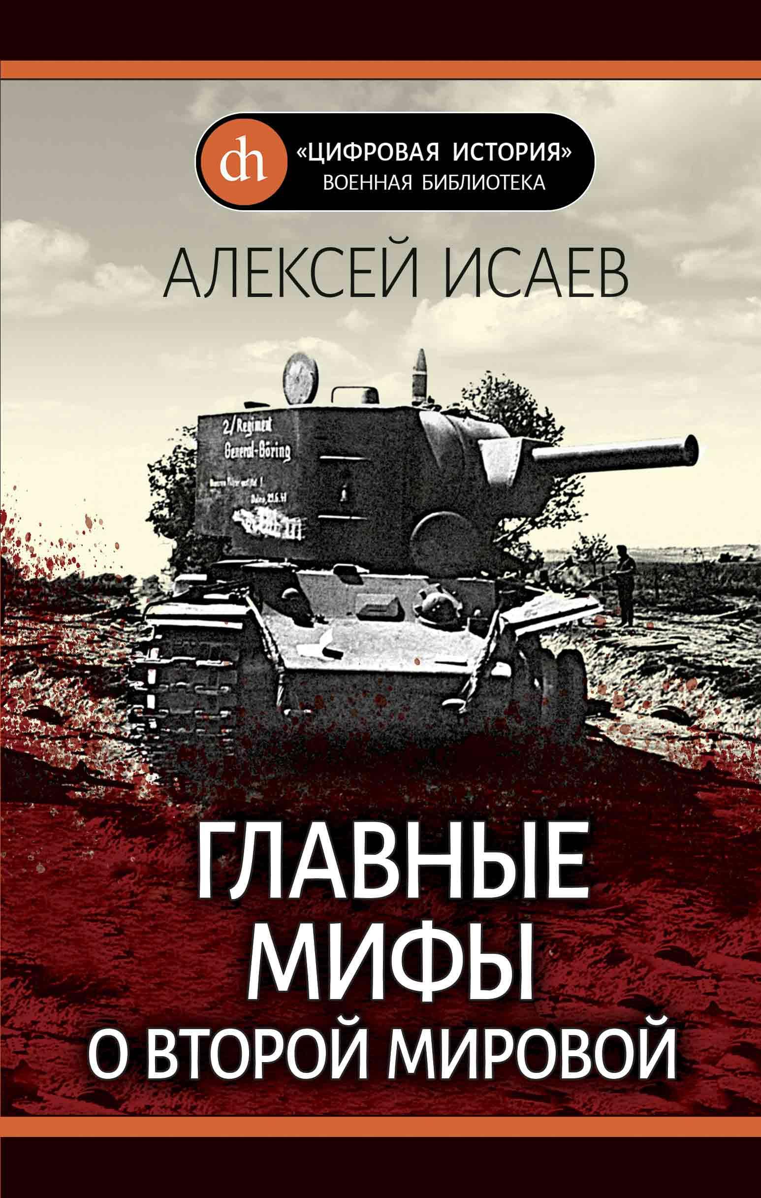 Алексей Исаев Главные мифы о Второй Мировой алексей исаев дубно 1941 величайшее танковое сражение второй мировой isbn 978 5 699 32625 9