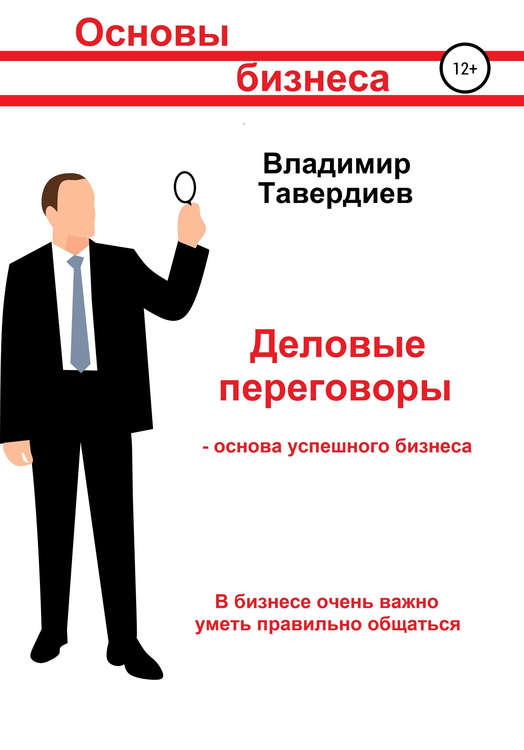 Владимир Владимирович Тавердиев Деловые переговоры – основа успешного бизнеса баннерман л искусство общения новые деловые контакты за 90 минут