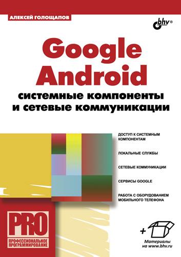 Алексей Голощапов Google Android: системные компоненты  сетевые коммуникации