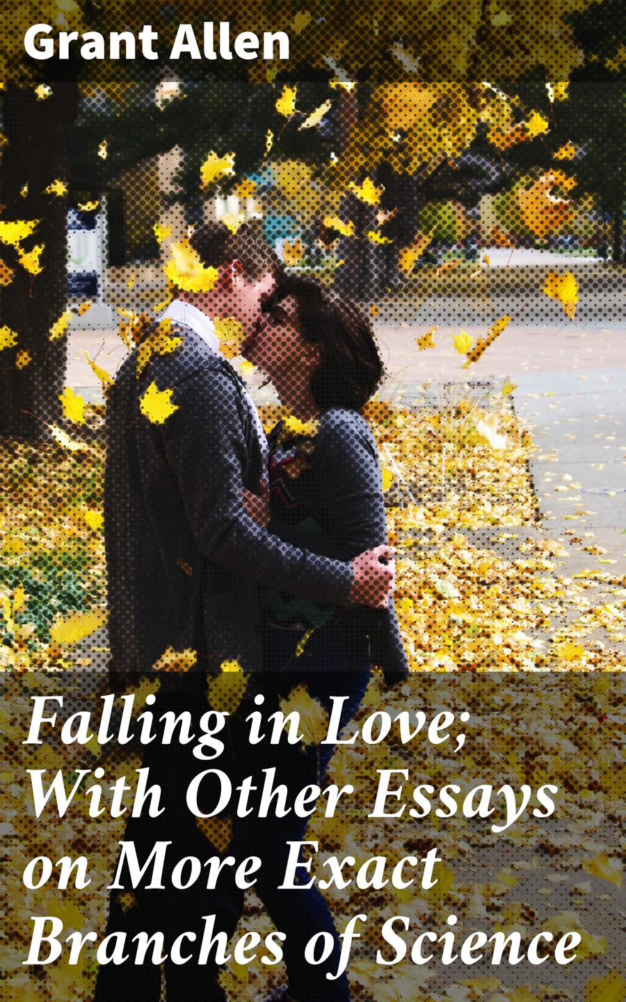 Allen Grant Falling in Love; With Other Essays on More Exact Branches of Science