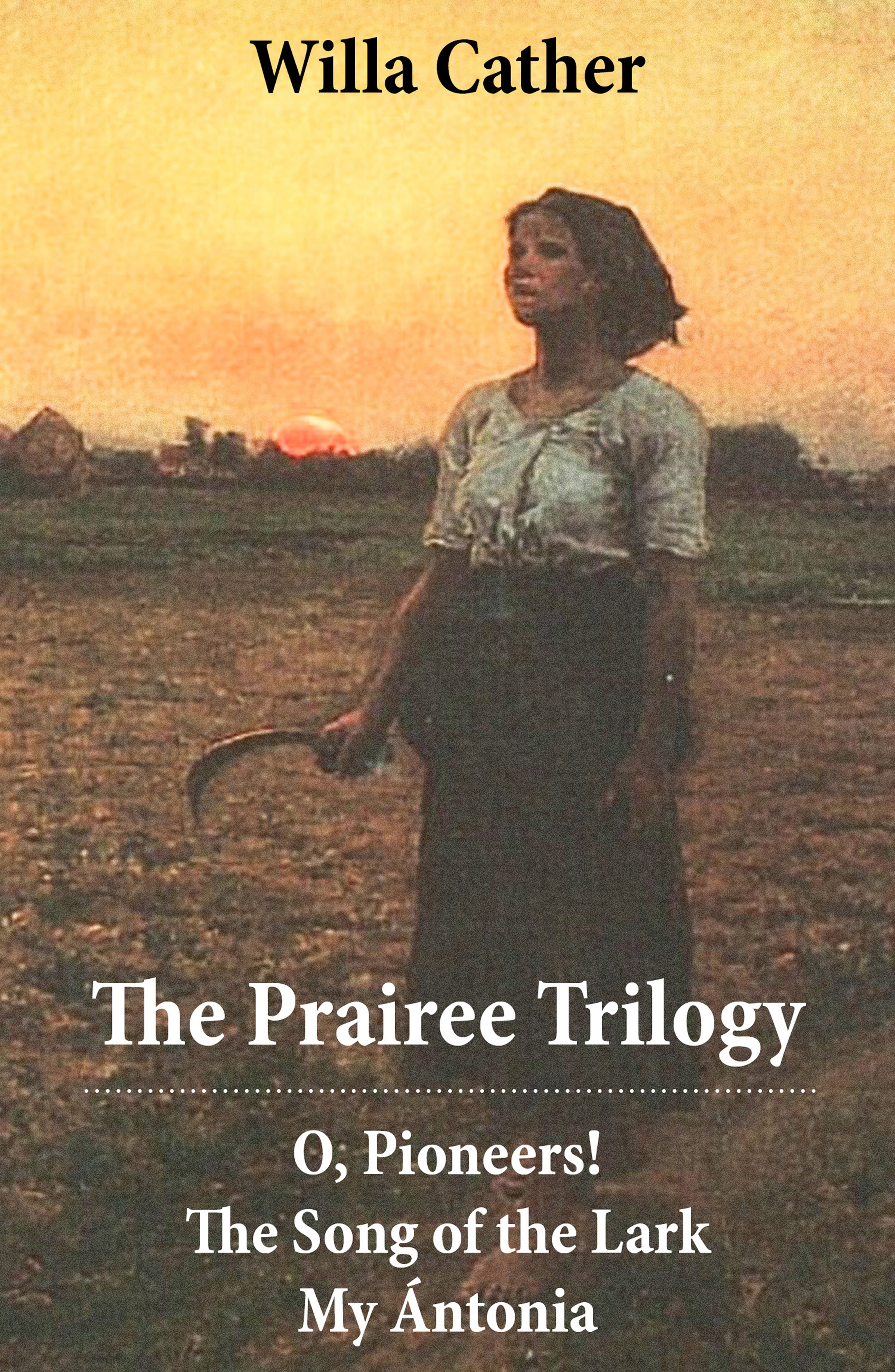 Cather Willa The Prairee Trilogy: O, Pioneers! + The Song of the Lark + My Ántonia (3 Unabridged Classics) g whitefield chadwick the busy lark