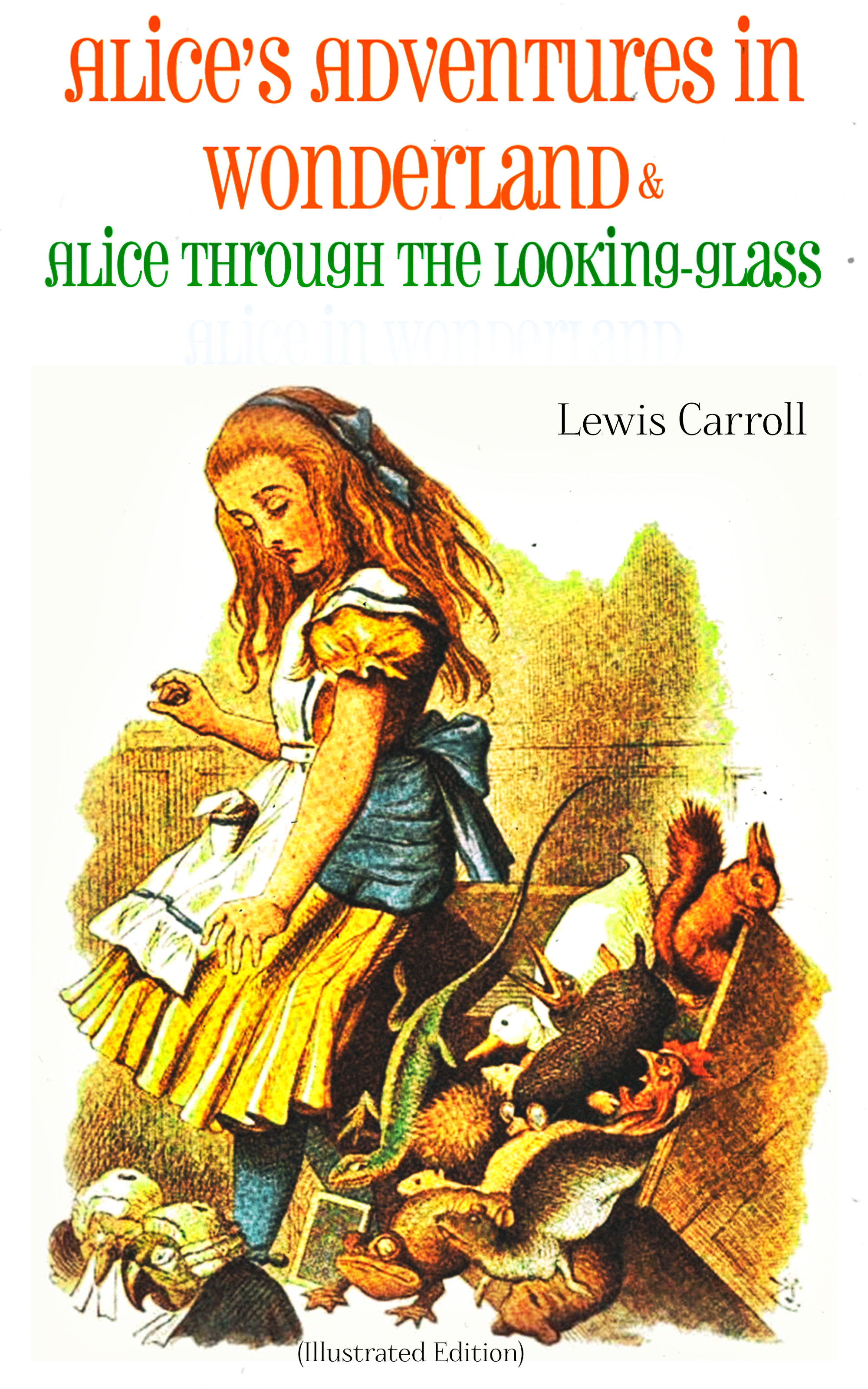 Lewis Carroll Alice's Adventures in Wonderland & Alice Through the Looking-Glass Alice in Wonderland (Illustrated Edition)