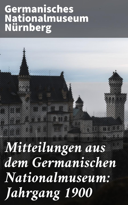 Фото - Germanisches Nationalmuseum Nürnberg Mitteilungen aus dem Germanischen Nationalmuseum: Jahrgang 1900 bosse nürnberg
