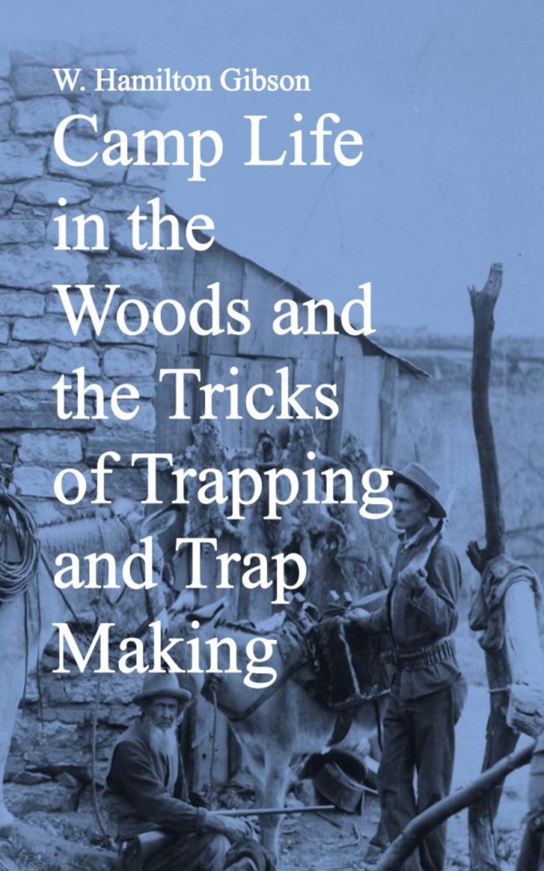 W. Hamilton Gibson Camp Life in the Woods and the Tricks of Trapping and Trap Making