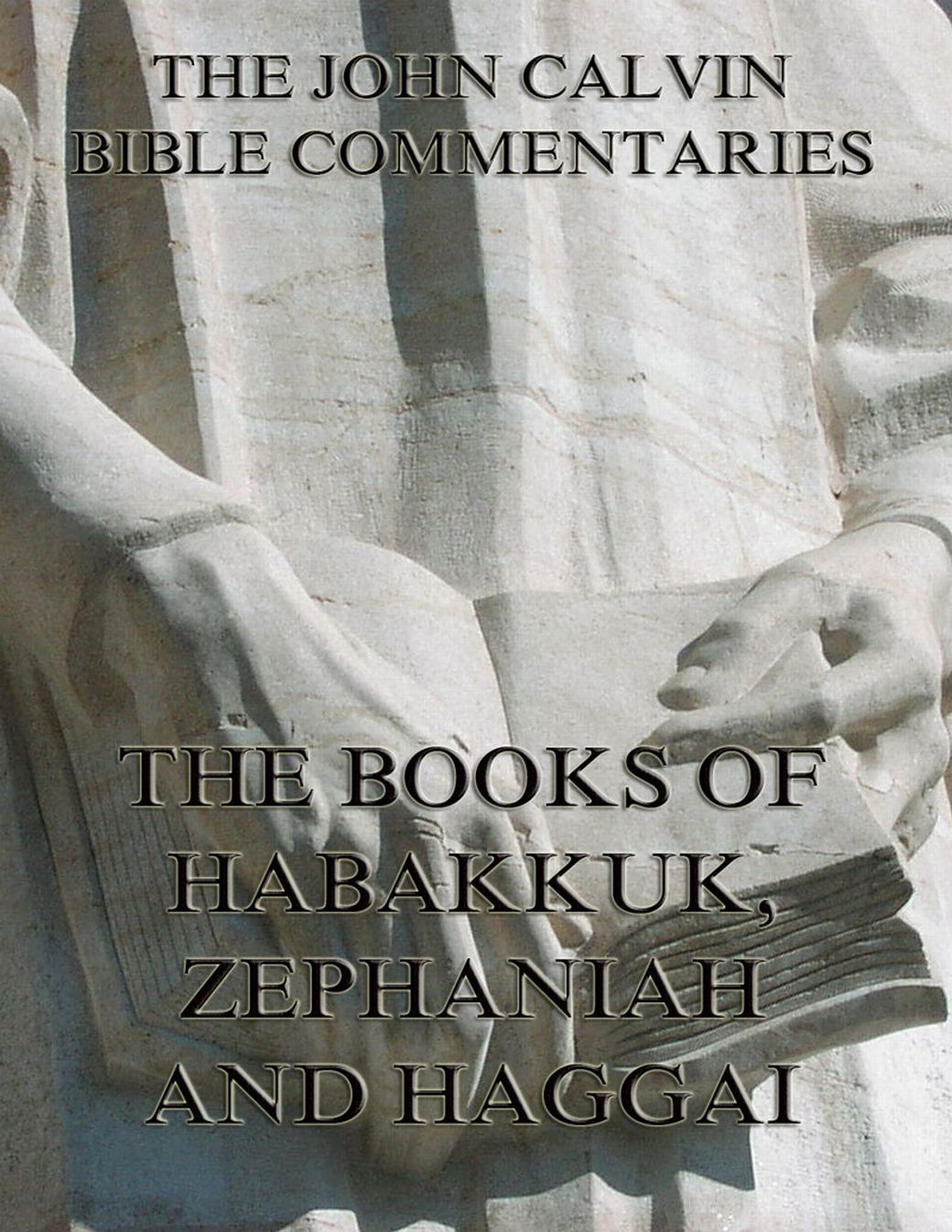 John Calvin John Calvin's Commentaries On Habakkuk, Zephaniah, Haggai han jin h six minor prophets through the centuries nahum habakkuk zephaniah haggai zechariah and malachi