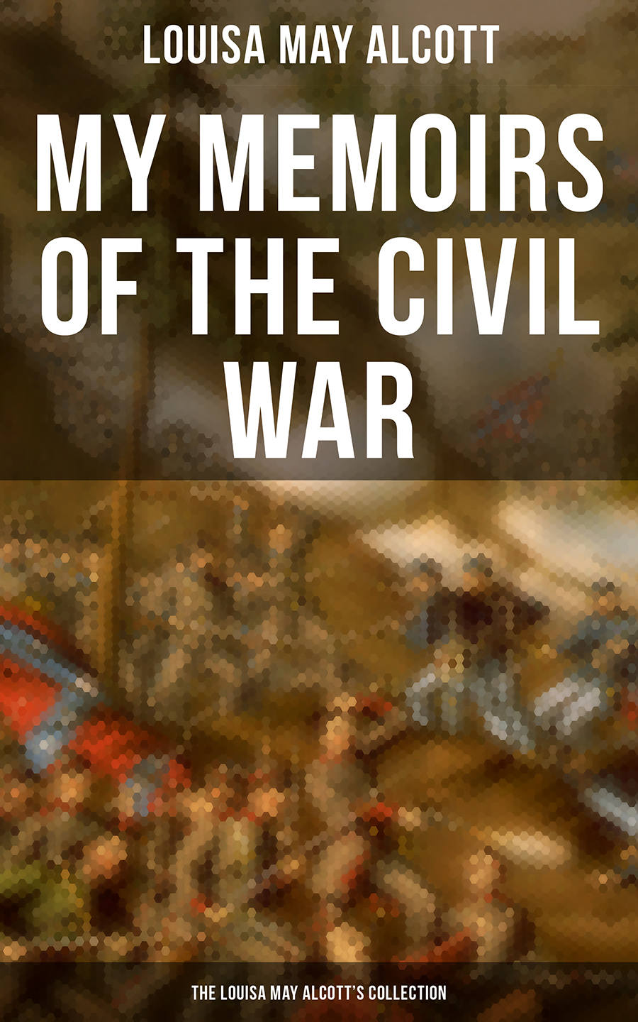 Луиза Мэй Олкотт My Memoirs of the Civil War: The Louisa May Alcott's Collection george w darby rogan h moore the civil war memoirs of sergeant george w darby