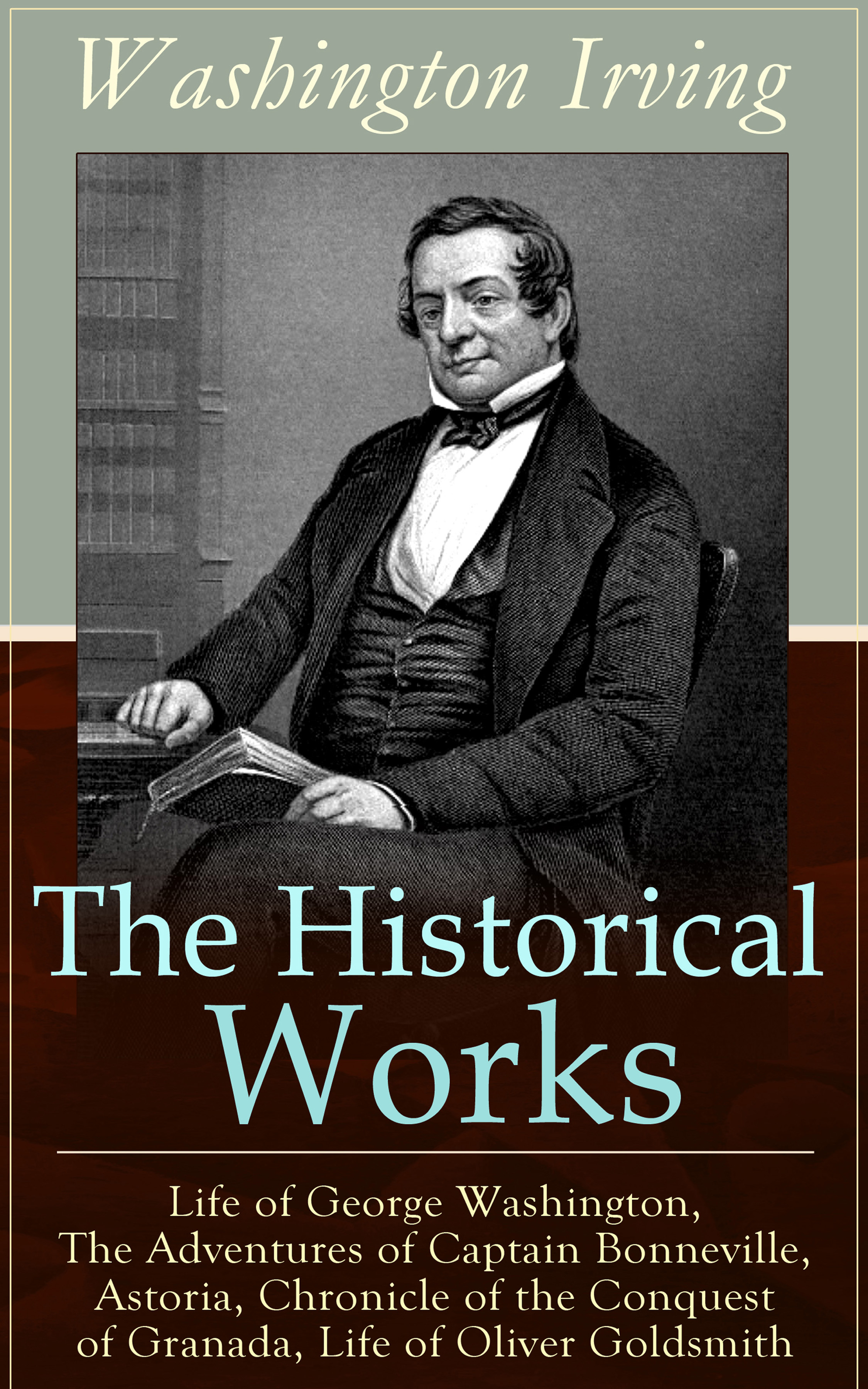 Washington Irving The Historical Works of Washington Irving: Life of George Washington, The Adventures of Captain Bonneville, Astoria, Chronicle of the Conquest of Granada, Life of Oliver Goldsmith