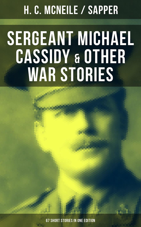 цена H. C. McNeile, Sapper SERGEANT MICHAEL CASSIDY & OTHER WAR STORIES: 67 Short Stories in One Edition онлайн в 2017 году