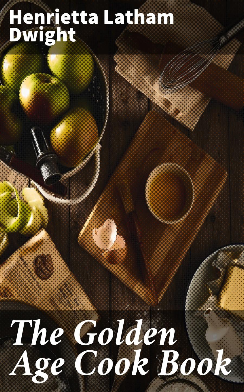 Henrietta Latham Dwight The Golden Age Cook Book emma paddock telford good housekeeper s cook book