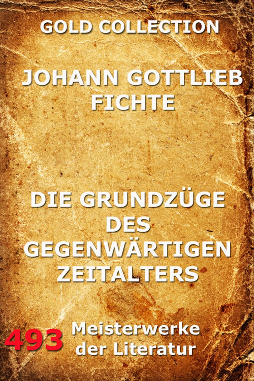 Johann Gottlieb Fichte Die Grundzüge des gegenwärtigen Zeitalters johann gottlieb fichte julius moritz weinhold achtundvierzig briefe von johann gottlieb fichte und seinen verwandten