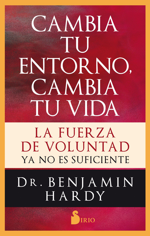Benjamin Hardy Cambia tu entorno, cambia tu vida alimenta tu cerebro