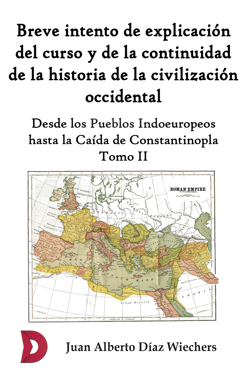 Juan Alberto Díaz Wiechers Breve intento de explicación del curso y de la continuidad de la historia de la civilización occidental (Tomo II)