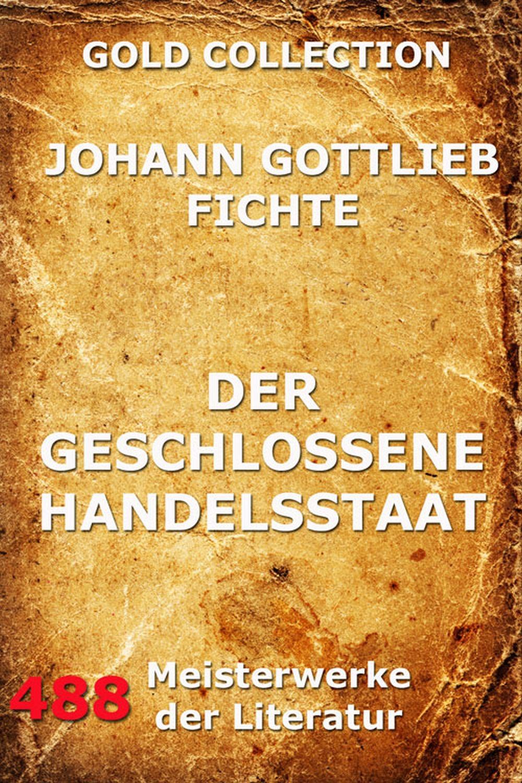 Johann Gottlieb Fichte Der geschlossene Handelsstaat johann gottlieb fichte julius moritz weinhold achtundvierzig briefe von johann gottlieb fichte und seinen verwandten