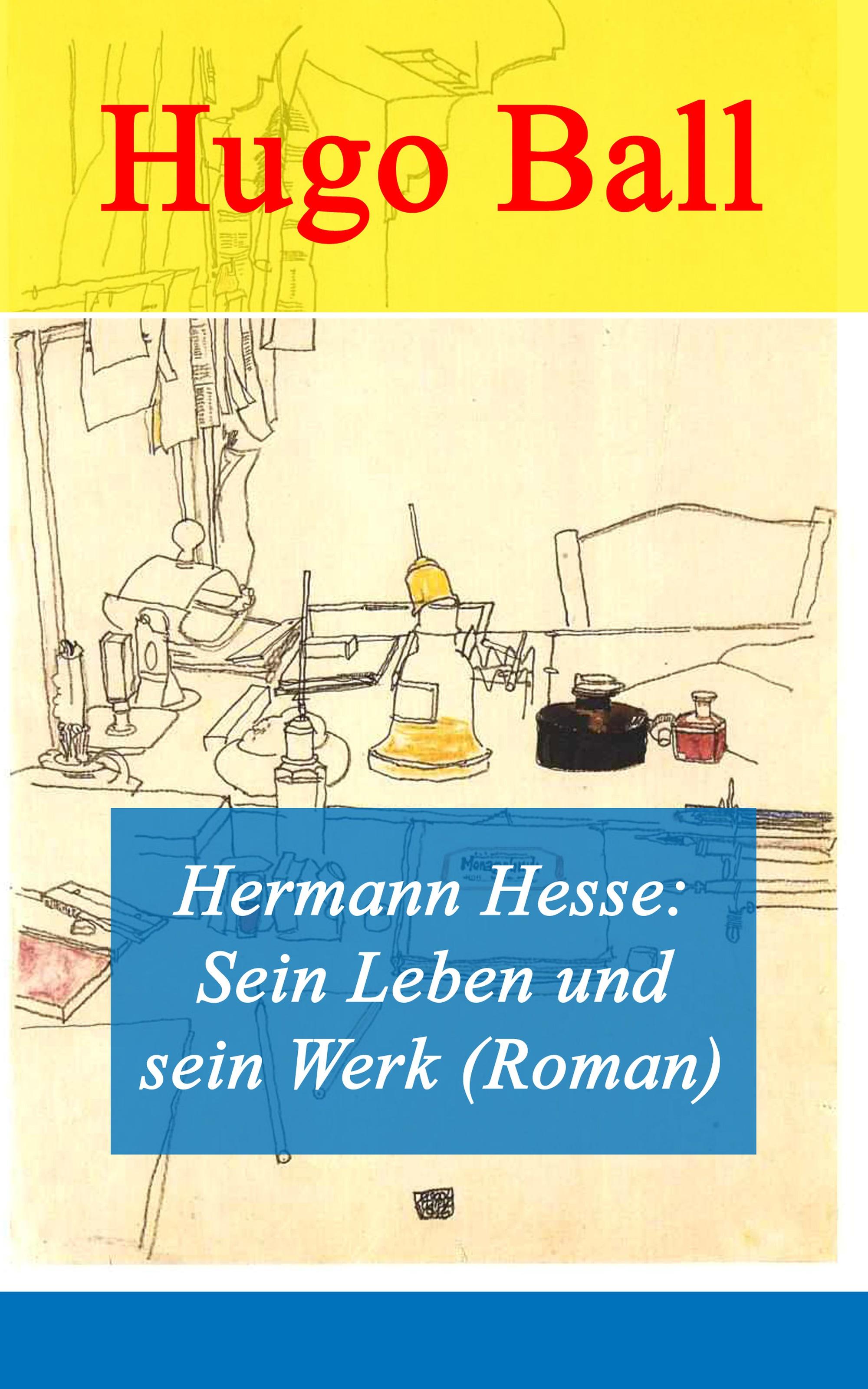 Hugo Ball Hermann Hesse: Sein Leben und sein Werk (Roman)