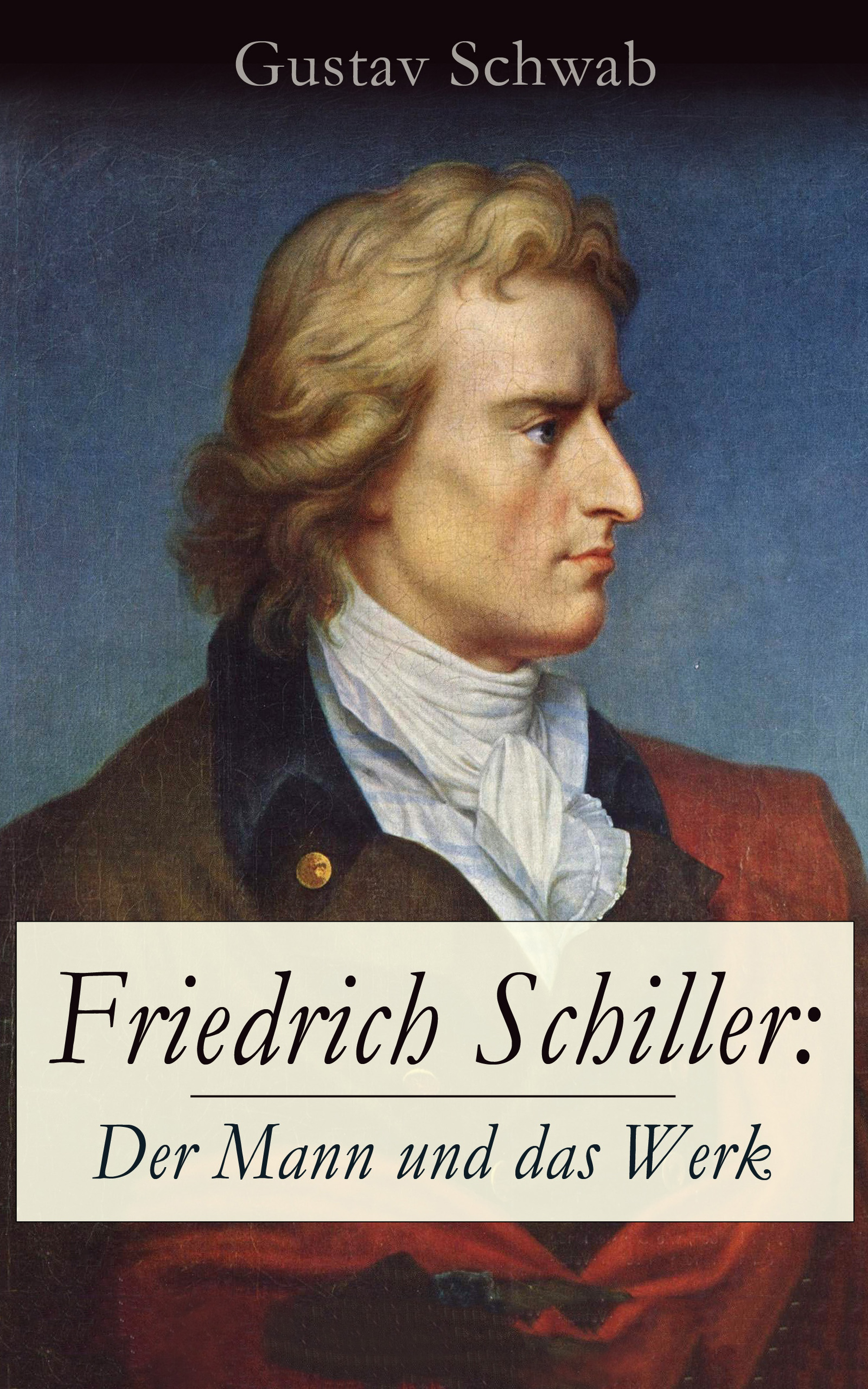 Gustav Schwab Friedrich Schiller: Der Mann und das Werk