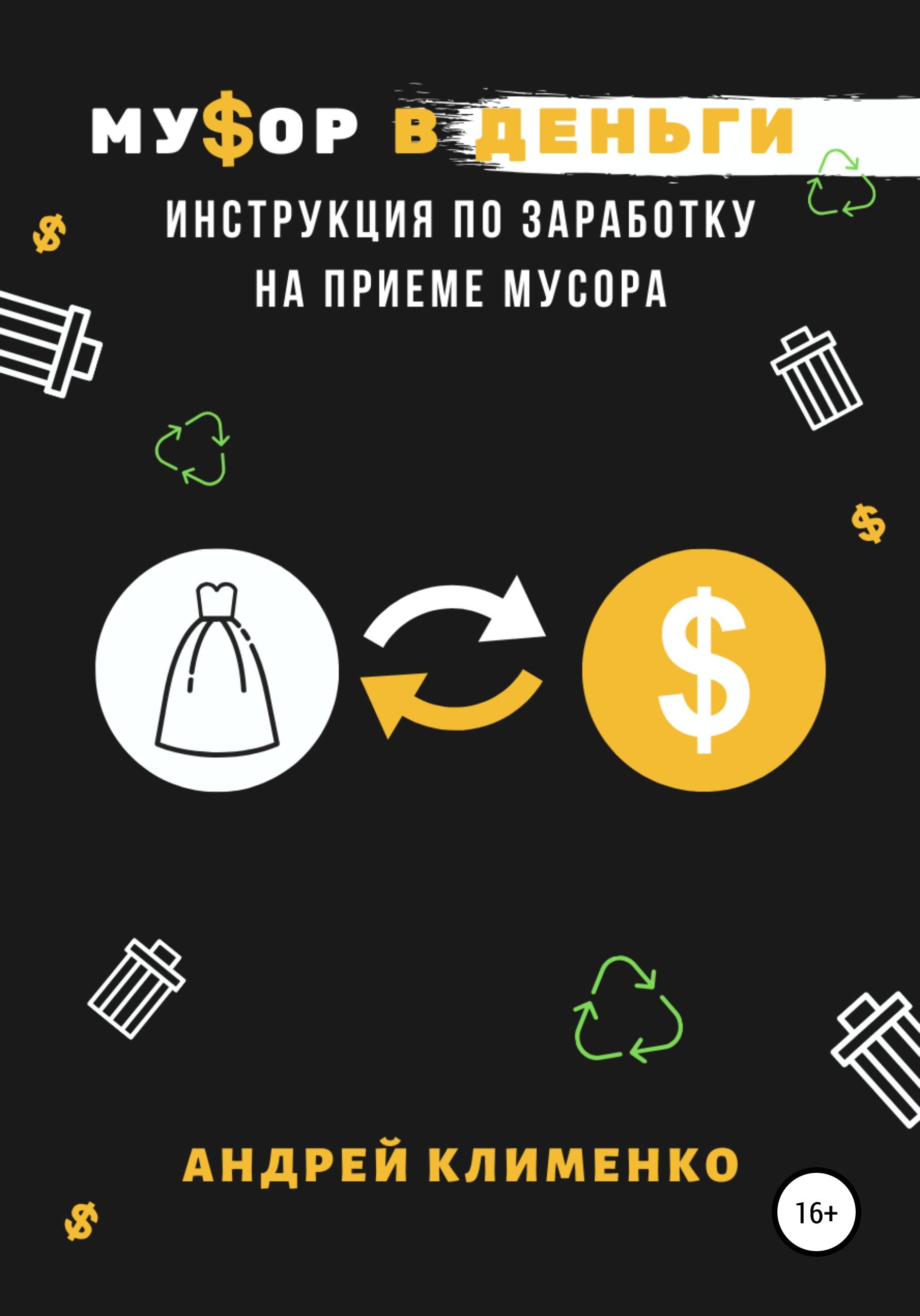 Андрей Алексеевич Клименко Мусор в деньги: инструкция по заработку на приеме мусора