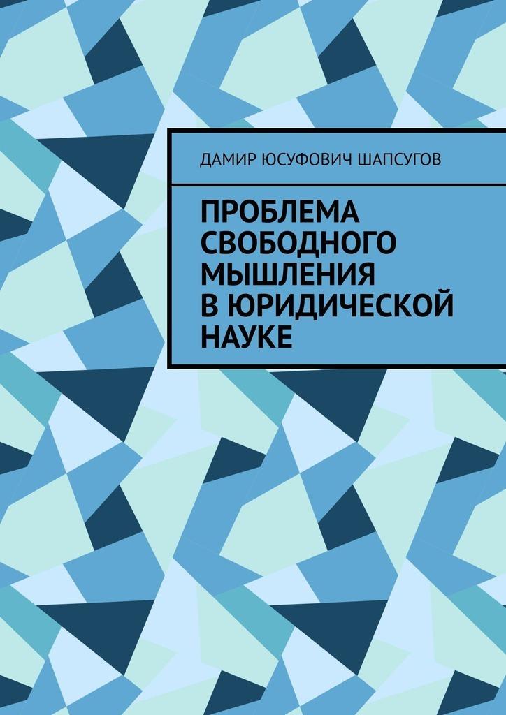 Дамир Юсуфович Шапсугов Проблема свободного мышления вюридической науке