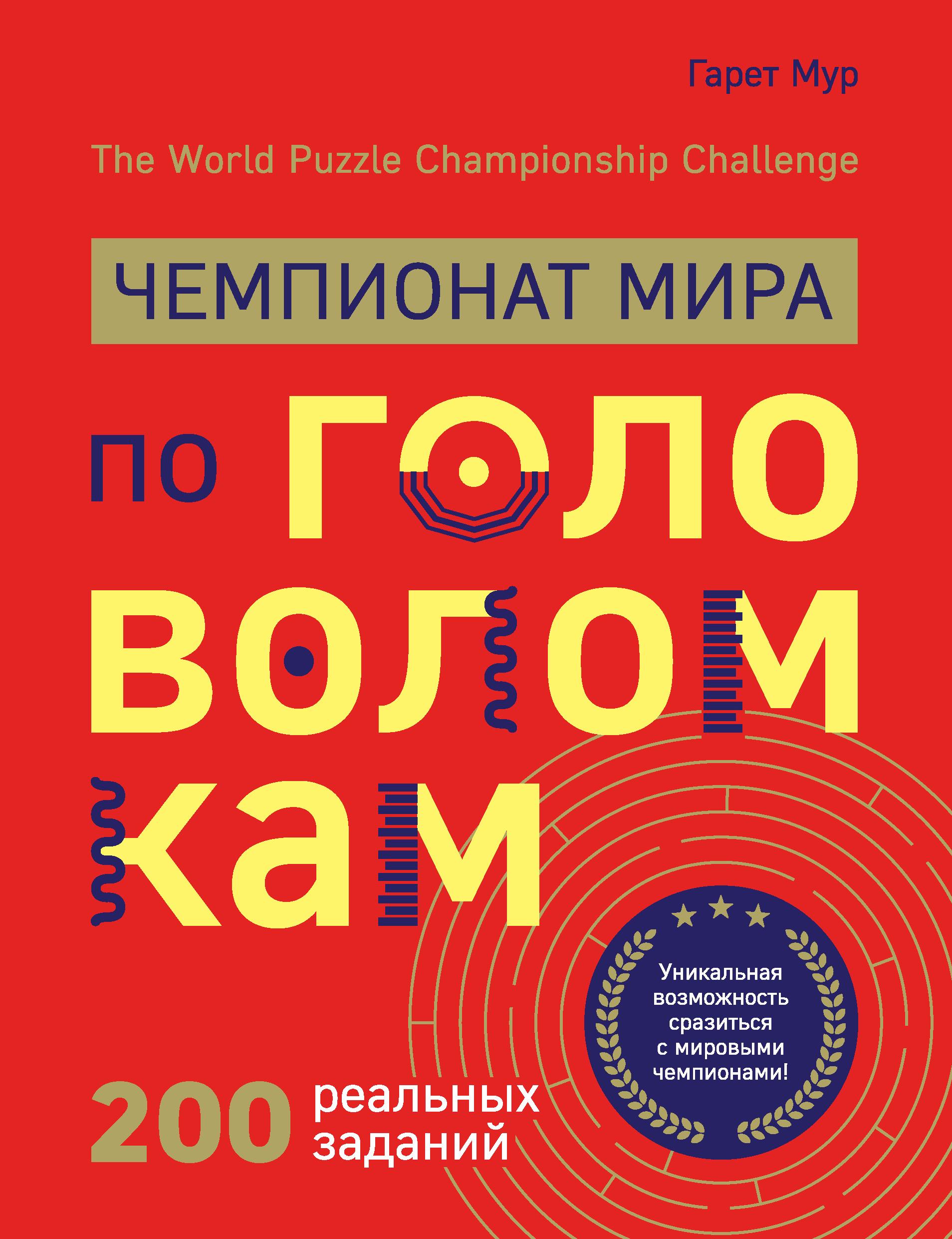 Гарет Мур Чемпионат мира по головоломкам. The World Puzzle Championship Challenge. 200 реальных заданий