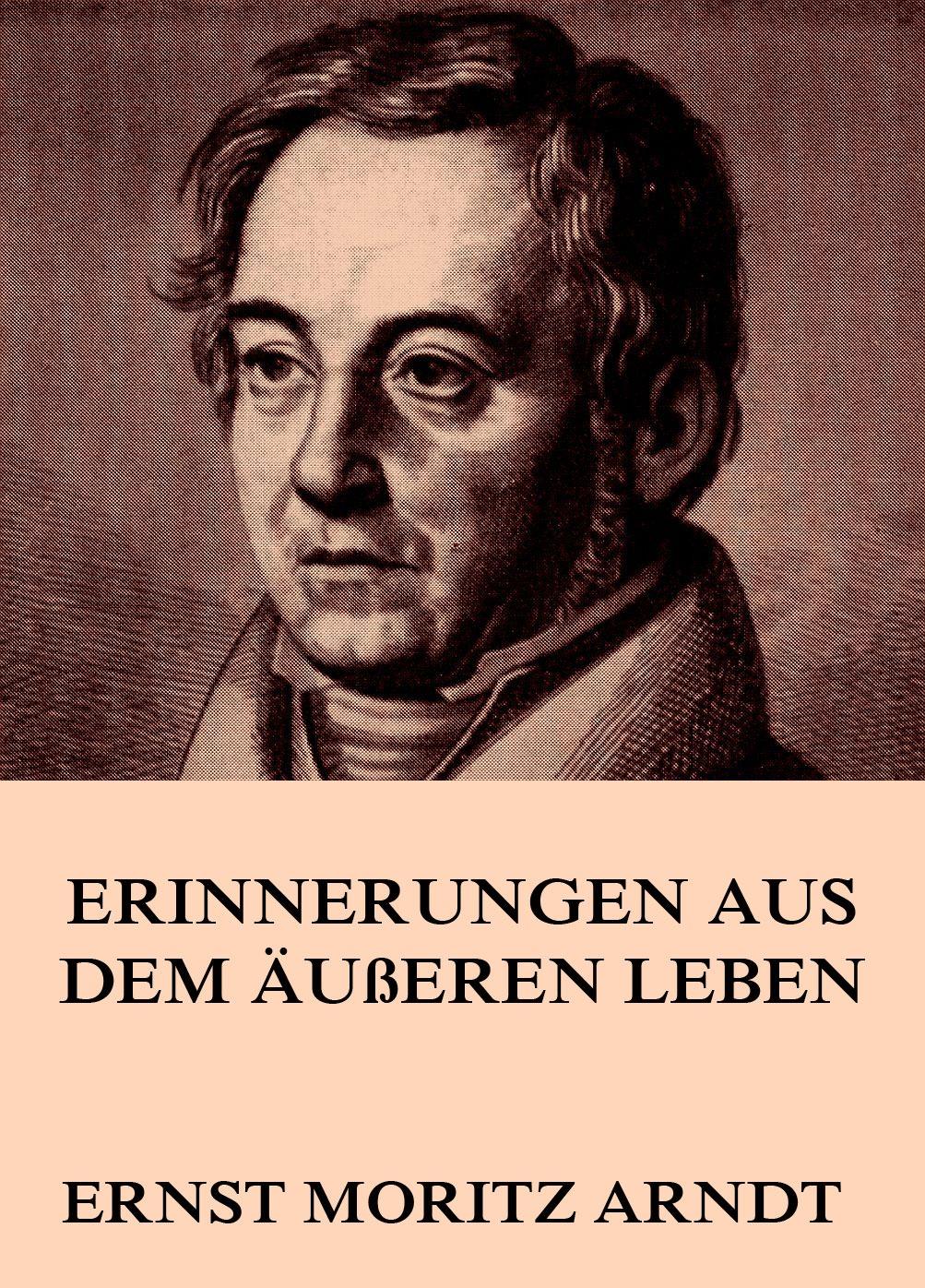 Ernst Moritz Arndt Erinnerungen aus dem äußeren Leben ernst moritz arndt gedichte