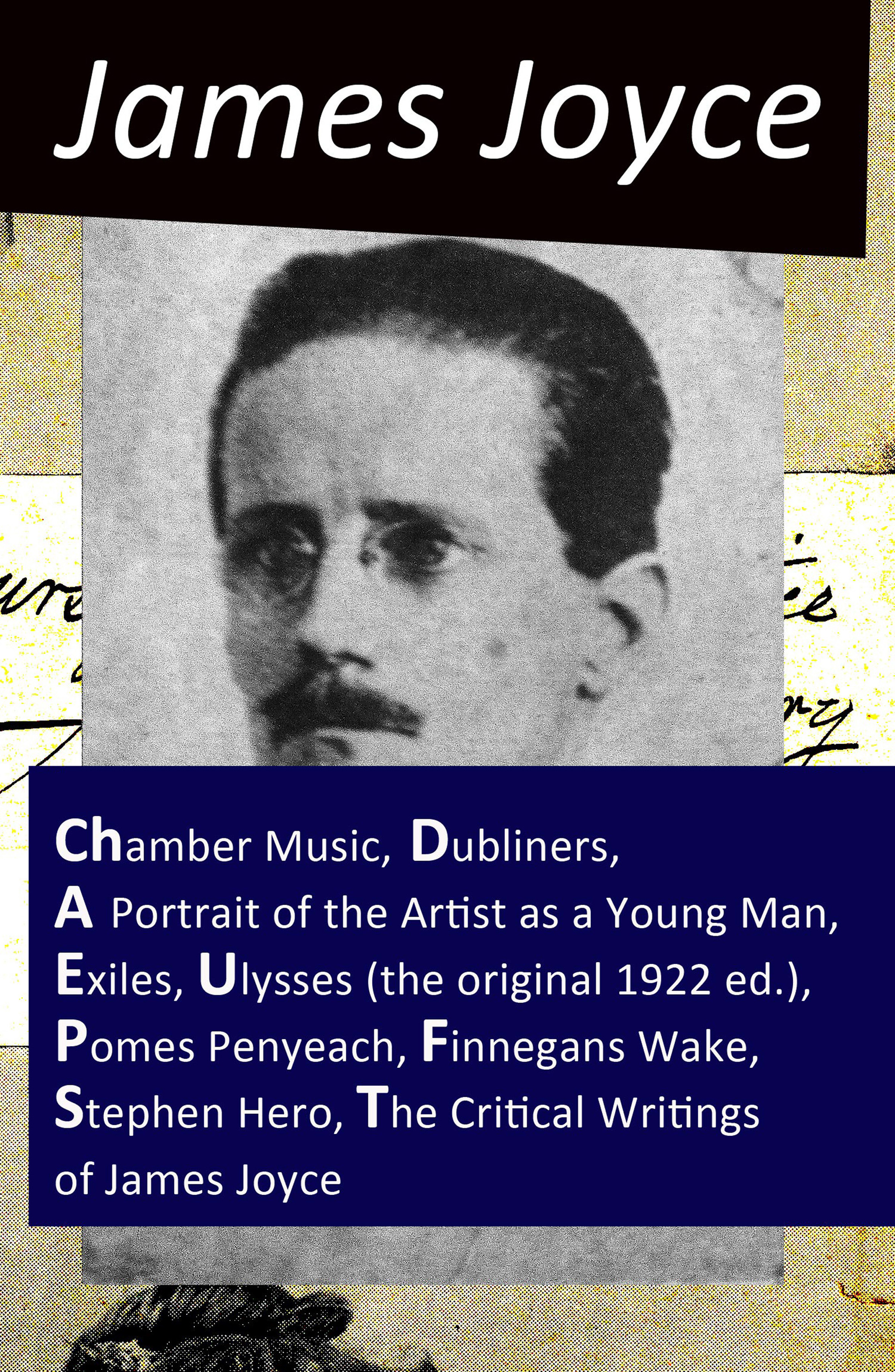 James Joyce The Collected Works of James Joyce: Chamber Music + Dubliners + A Portrait of the Artist as a Young Man + Exiles + Ulysses (the original 1922 ed.) + Pomes Penyeach + Finnegans Wake + Stephen Hero + The Critical Writings of James Joyce james joyce a portrait of the artist as a young man