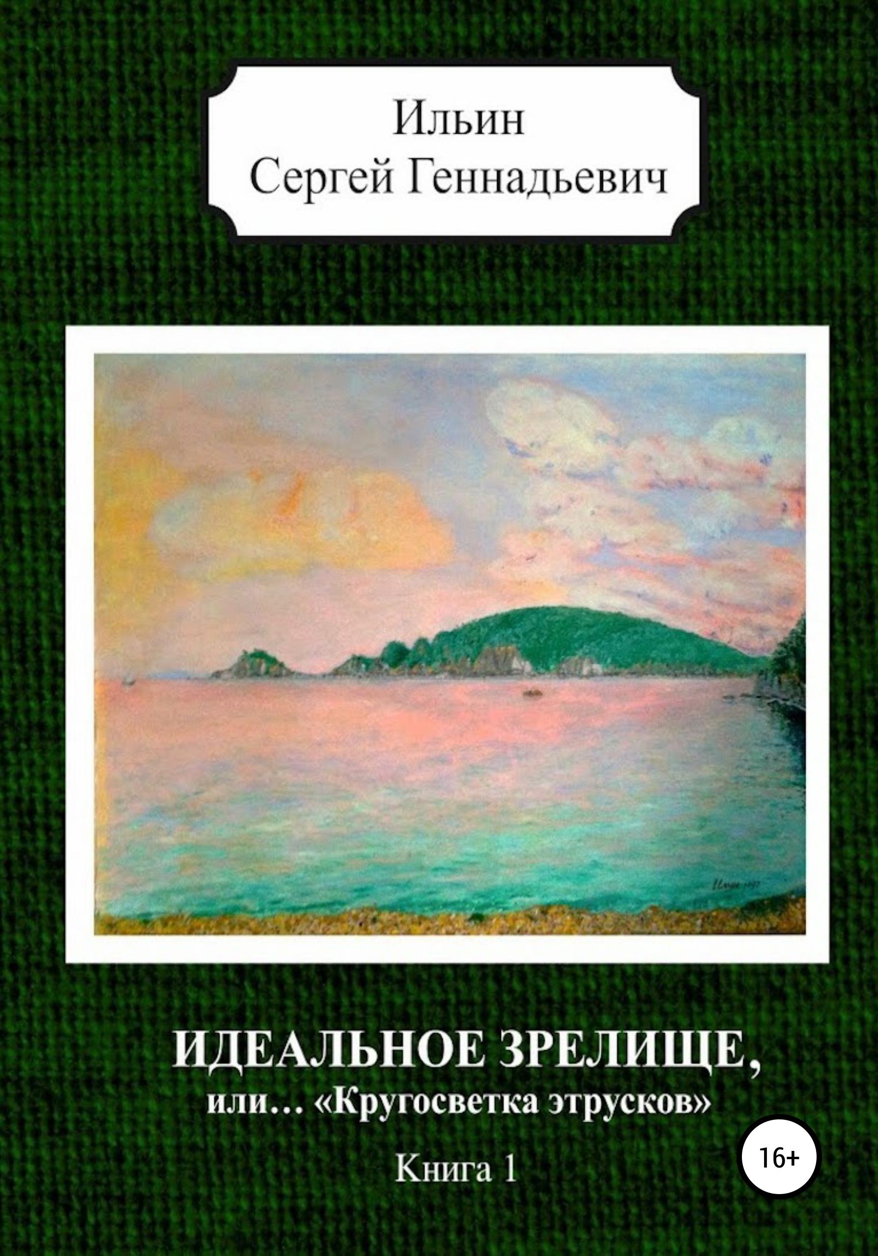 Сергей Геннадьевич Ильин Идеальное зрелище, или… «Кругосветка этрусков». Книга 1