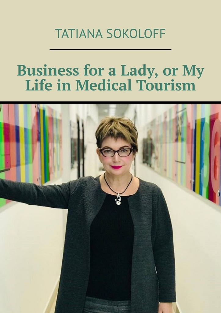 Tatiana Sokoloff Business for a Lady, or My Life in Medical Tourism medical negligence a critical study
