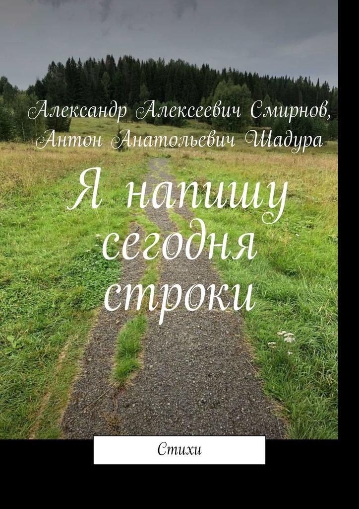 Антон Анатольевич Шадура Я напишу сегодня строки