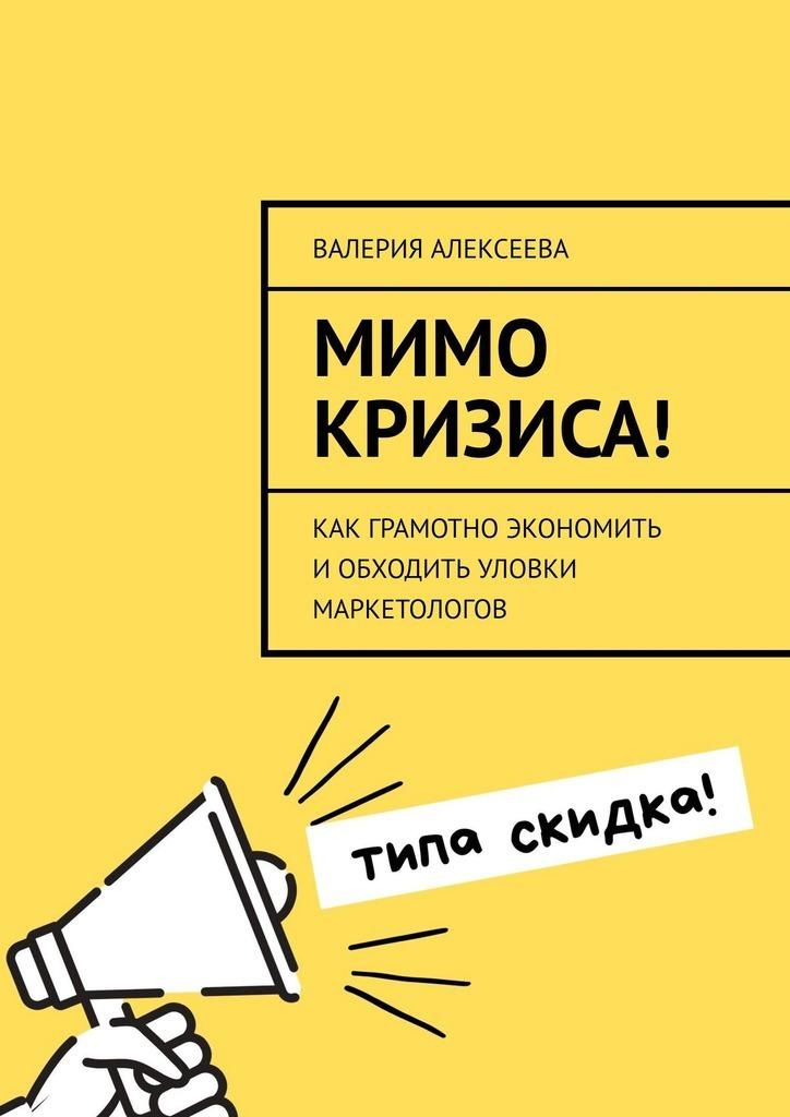 Валерия Алексеева Мимо кризиса! Как грамотно экономить иобходить уловки маркетологов