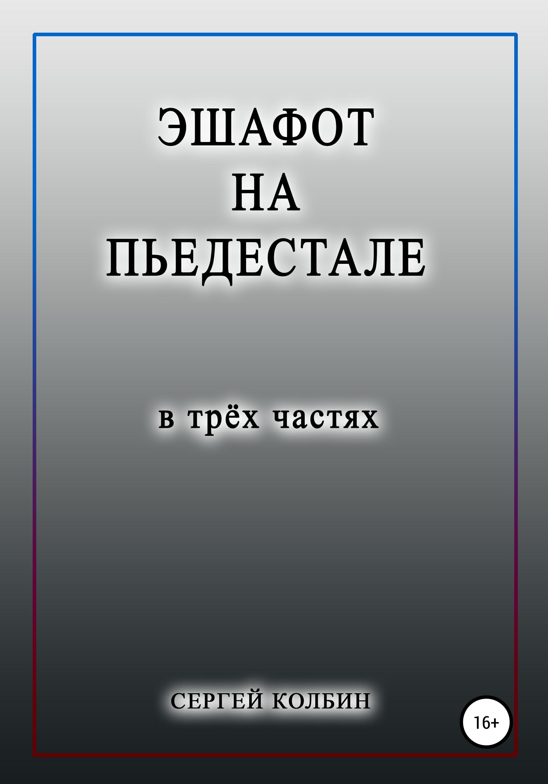 Сергей Борисович Колбин Эшафот на пьедестале. В трёх частях