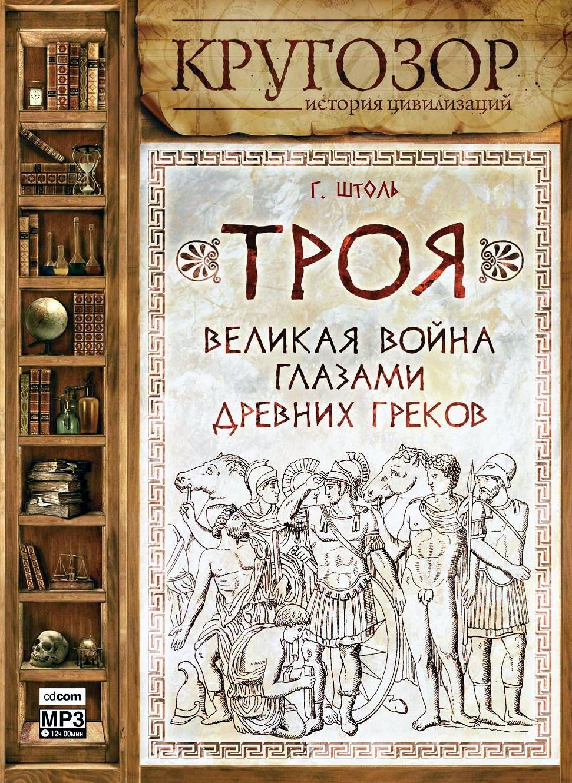 Генрих Штоль Троя: великая война глазами греков одиссея богов