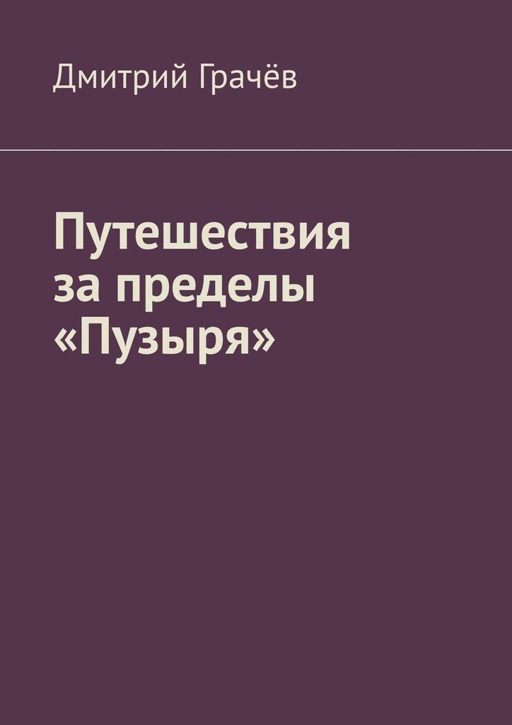 Дмитрий Грачёв Путешествия запределы «Пузыря»