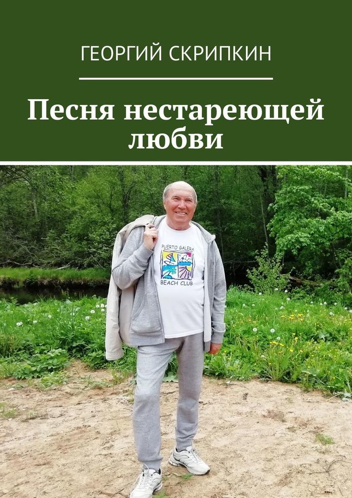 Георгий Скрипкин Песня нестареющей любви георгий скрипкин страницы лет перебирая