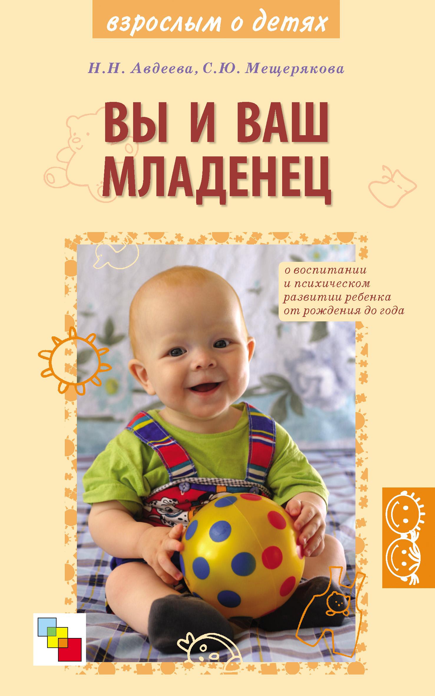 С. Ю. Мещерякова Вы и ваш младенец. О воспитании и психическом развитии ребенка от рождения до года