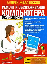 Андрей Жвалевский Ремонт и обслуживание компьютера без напряга андрей жвалевский пк без напряга