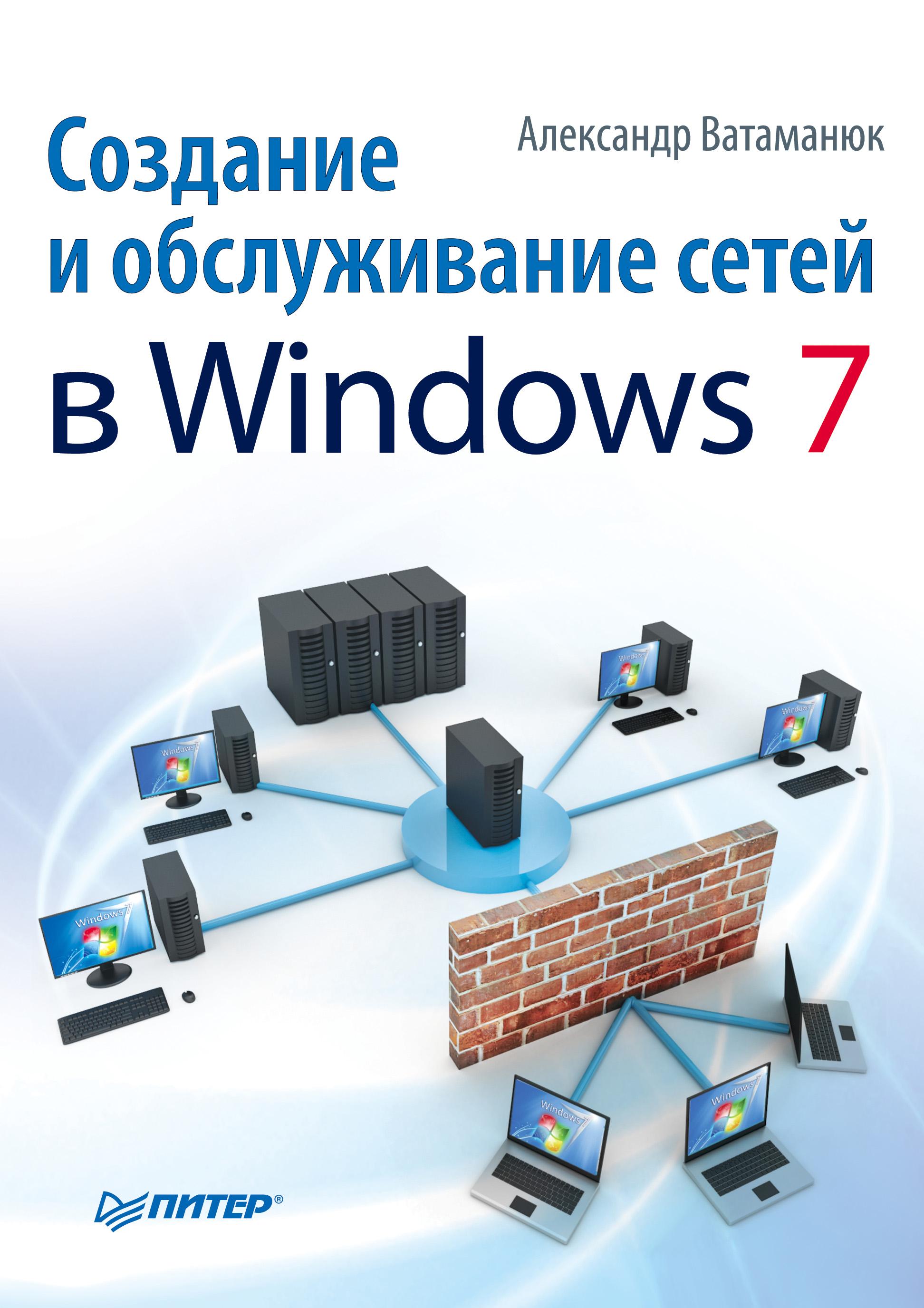 Александр Ватаманюк «Создание и обслуживание сетей в Windows 7»