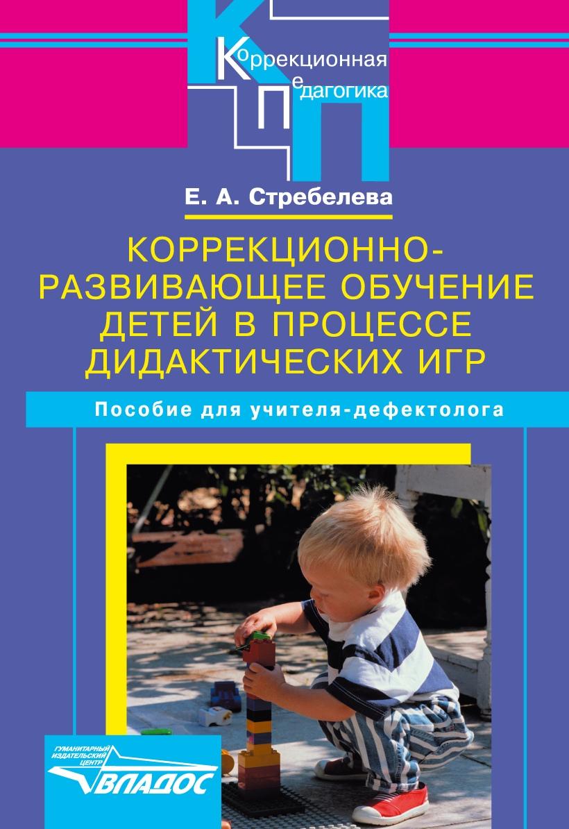 Елена Стребелева «Коррекционно-развивающее обучение детей в процессе дидактических игр. Пособие для учителя-дефектолога»