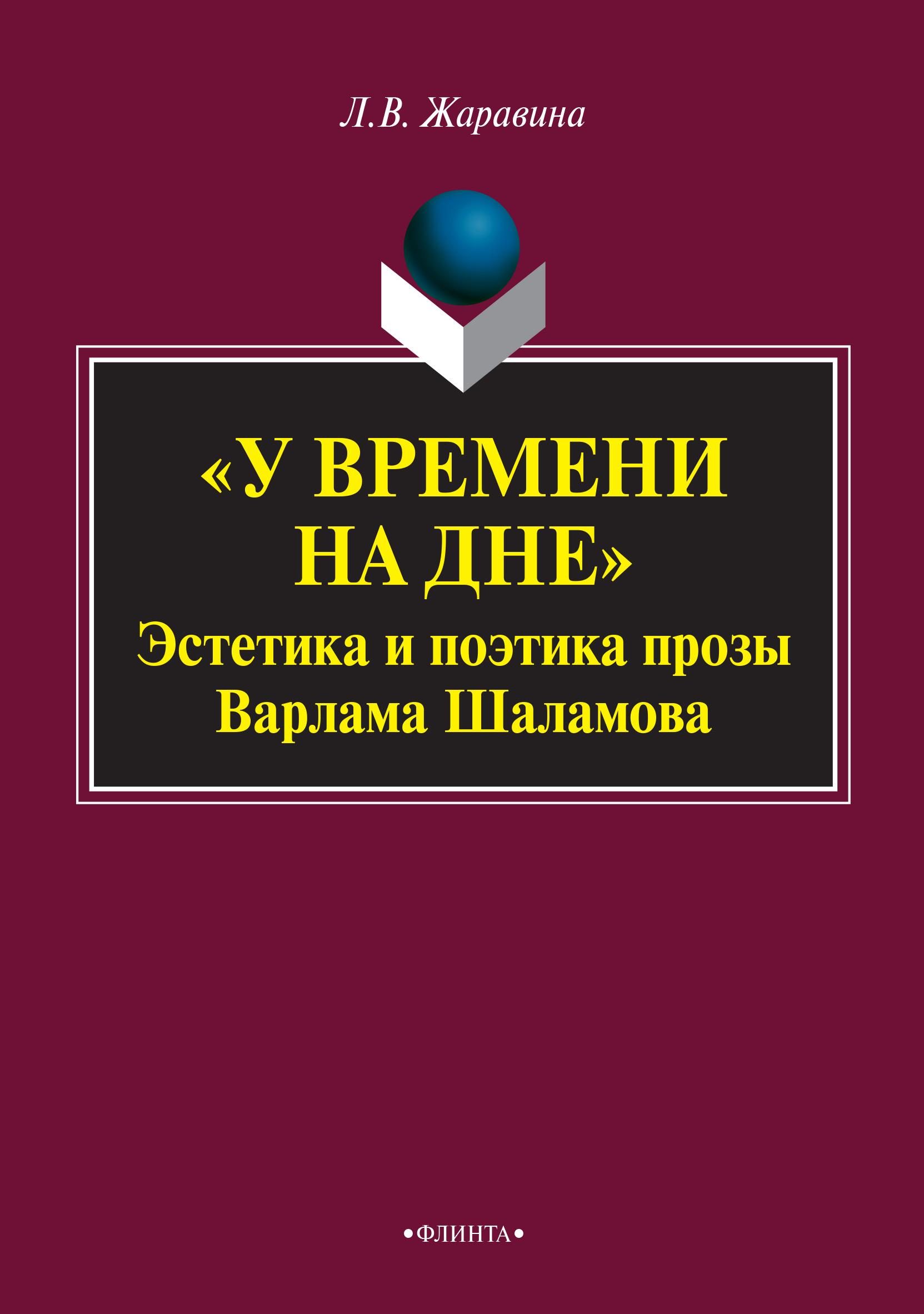 Л. В. Жаравина «У времени на дне»: эстетика и поэтика прозы Варлама Шаламова. Монография