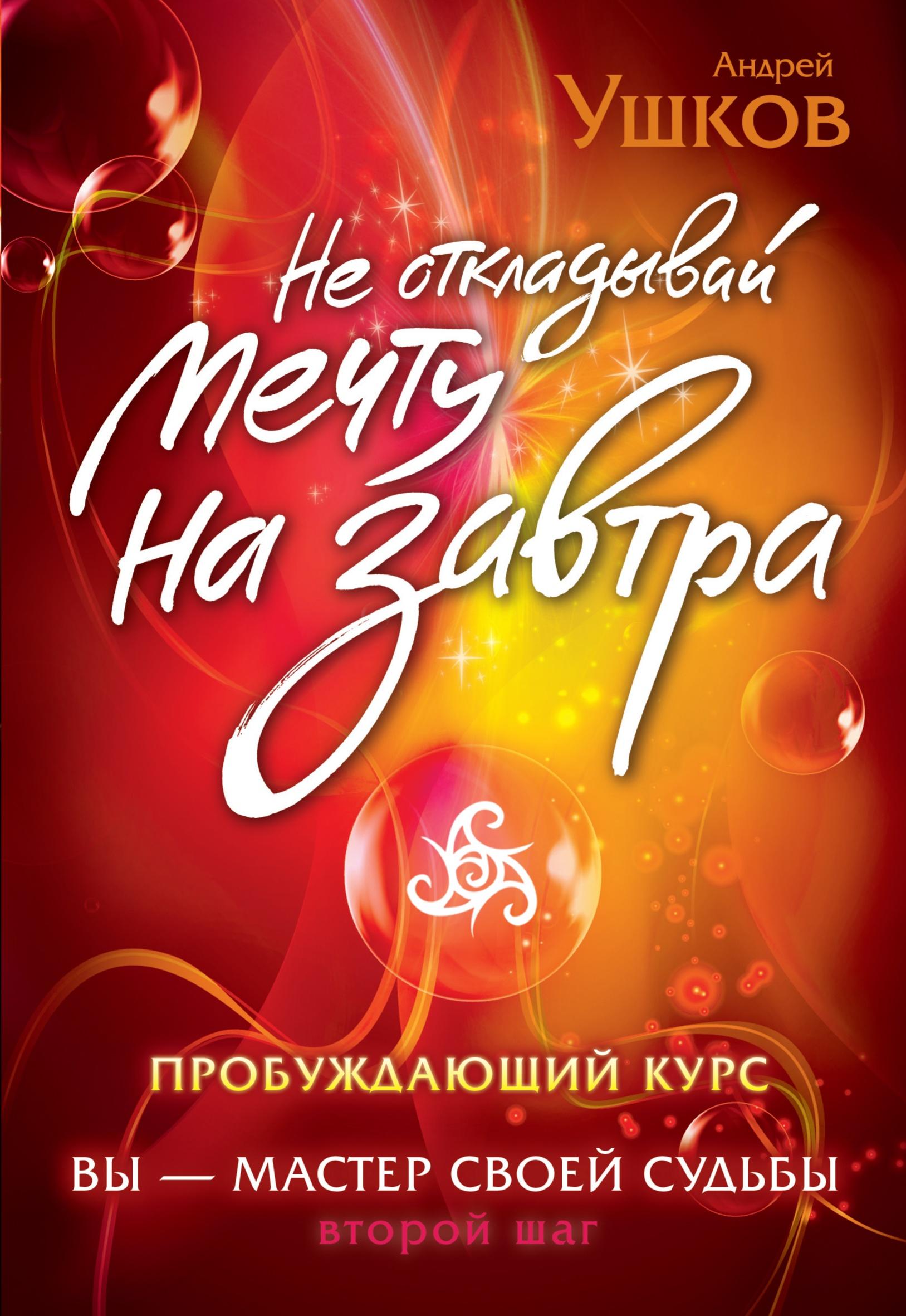 Андрей Ушков Не откладывай мечту на завтра. Пробуждающий курс не откладывай жизнь на завтра мысли на пороге